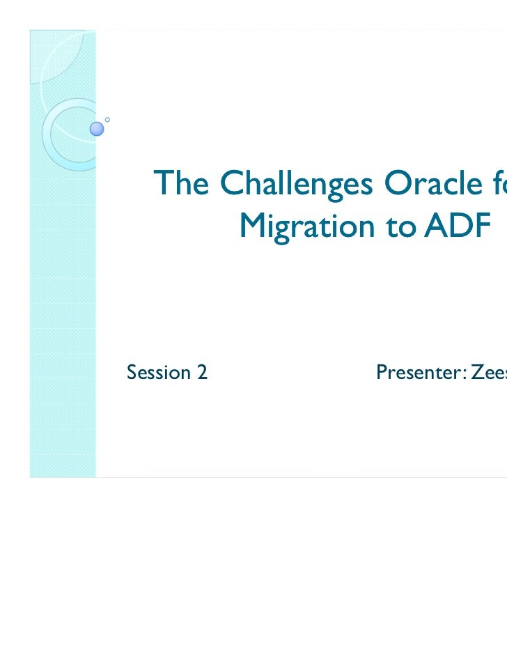 The Challenges Oracle forms       Migration to ADFSession 2       Presenter: Zeeshan Baig