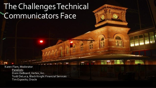 TheChallengesTechnical Communicators Face Karen Flam, Moderator Panelists: Donn DeBoard,Vertex, Inc. Todd DeLuca, Black Kn...