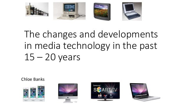 The changes and developments in media technology in the past 15 – 20 years Chloe Banks