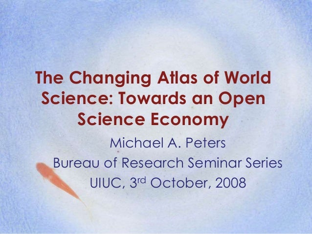 The Changing Atlas of World Science: Towards an Open Science Economy Michael A. Peters Bureau of Research Seminar Series U...