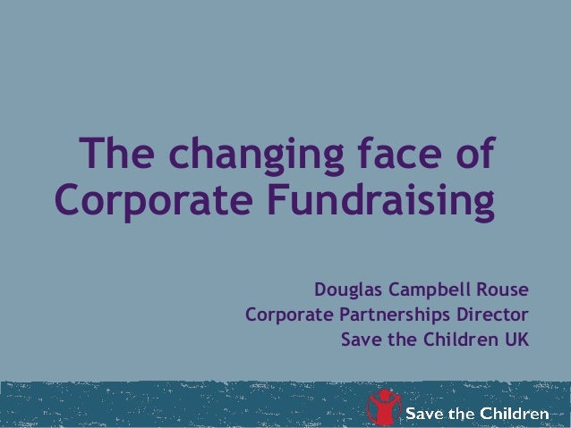 The changing face ofCorporate FundraisingDouglas Campbell RouseCorporate Partnerships DirectorSave the Children UK