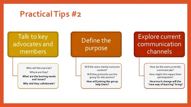 Practical Tips #2  Talk to key advocates and members  Who will the users be?  Where are they?  What are the burning needs ...