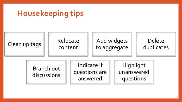 Housekeeping tips  Clean up tags  Relocate content  Add widgets to aggregate  Delete duplicates  Branch out discussions  I...