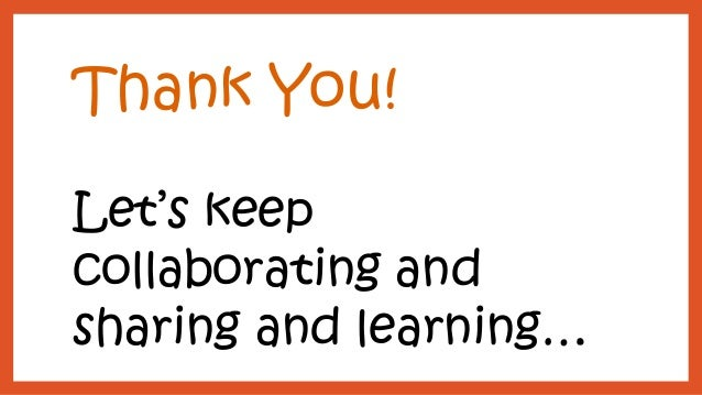 Thank You!  Let's keep collaborating and sharing and learning…