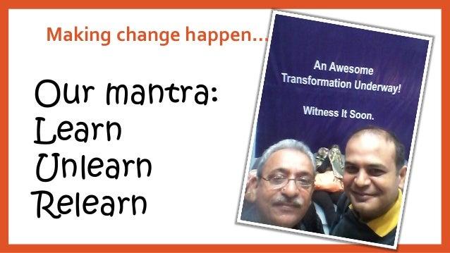 Making change happen…  Our mantra: Learn Unlearn Relearn