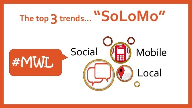 """The top 3trends… """"SoLoMo""""  Social  Local  Mobile  #MWL"""