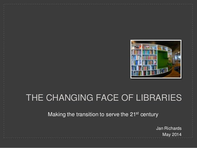 Making the transition to serve the 21st century Jan Richards May 2014 THE CHANGING FACE OF LIBRARIES