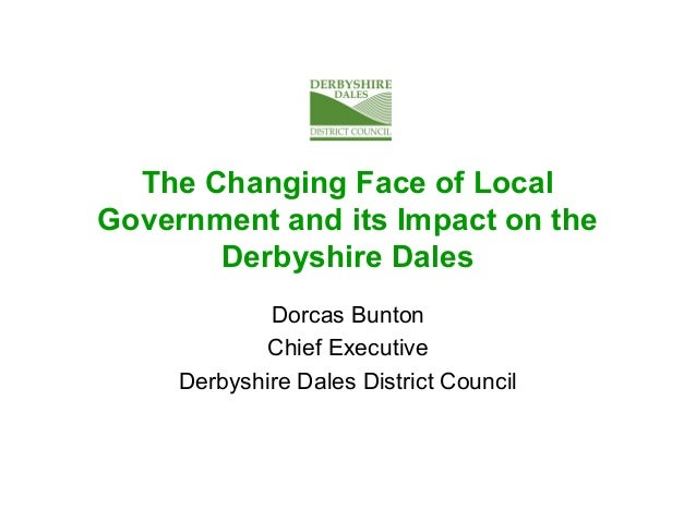 The Changing Face of Local Government and its Impact on the Derbyshire Dales Dorcas Bunton Chief Executive Derbyshire Dale...