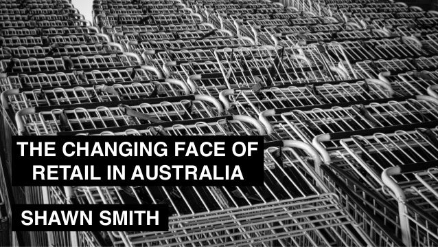 THE CHANGING FACE OF RETAIL IN AUSTRALIA SHAWN SMITH