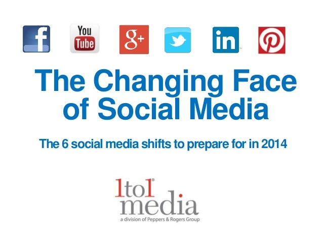 The Changing Face of Social Media The 6 social media shifts to prepare for in 2014