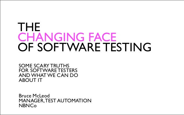 THECHANGING FACEOF SOFTWARE TESTINGSOME SCARY TRUTHSFOR SOFTWARE TESTERSAND WHAT WE CAN DOABOUT ITBruce McLeodMANAGER, TES...