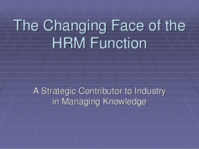 The Changing Face of the HRM Function A Strategic Contributor to Industry in Managing Knowledge
