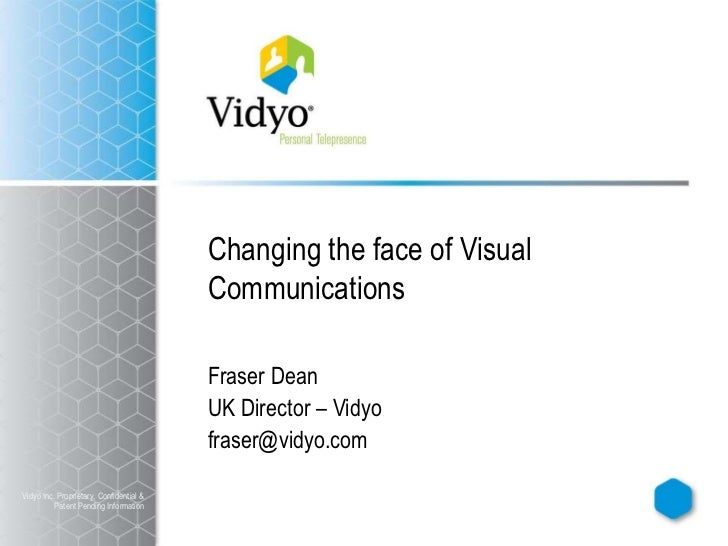 Changing the face of Visual Communications<br />Fraser Dean<br />UK Director – Vidyo<br />fraser@vidyo.com<br />Vidyo Inc....