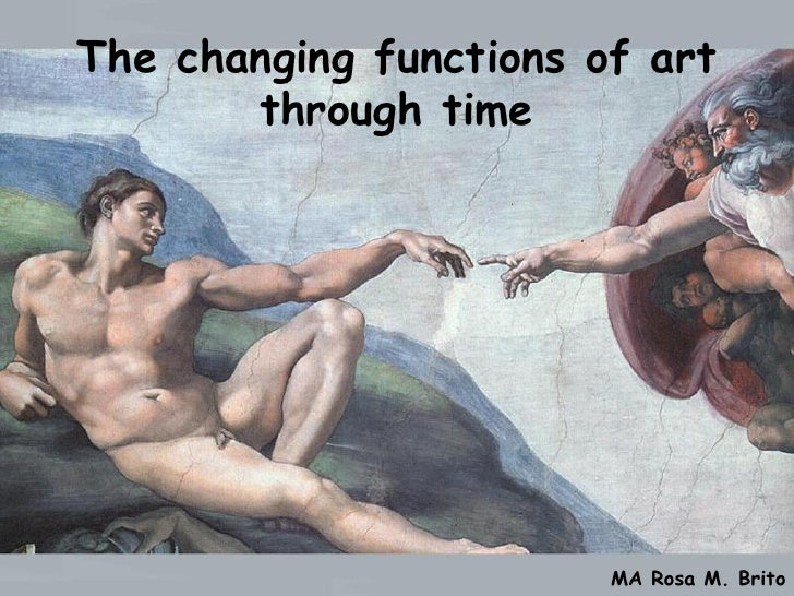 The changing functions of art       through time                        MA Rosa M. Brito