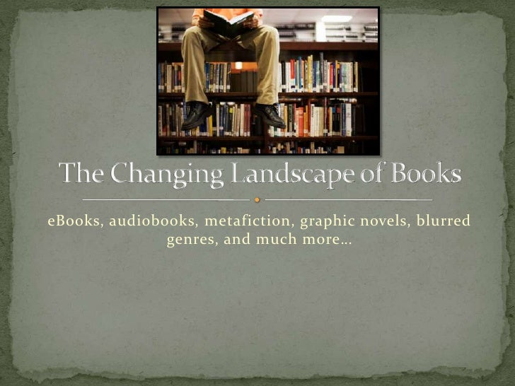 eBooks, audiobooks, metafiction, graphic novels, blurred genres, and much more…<br />The Changing Landscape of Books<br />
