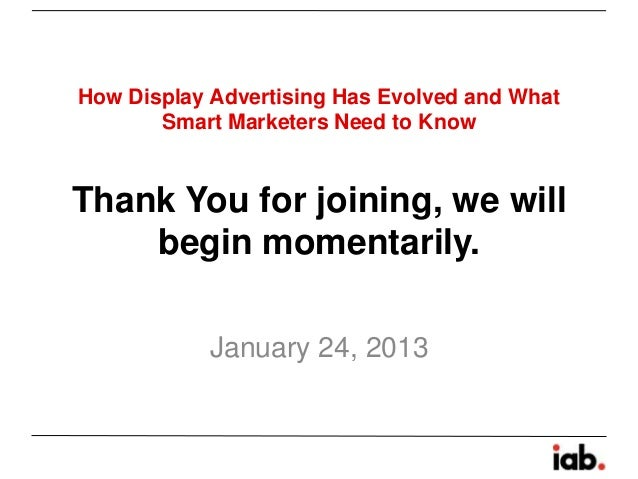 How Display Advertising Has Evolved and What       Smart Marketers Need to KnowThank You for joining, we will    begin mom...