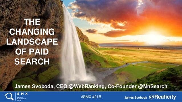 #SMX #21B James Svoboda @Realicity James Svoboda, CEO @WebRanking, Co-Founder @MnSearch THE CHANGING LANDSCAPE OF PAID SEA...