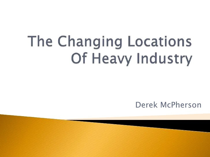 The Changing Locations Of Heavy Industry<br />Derek McPherson<br />