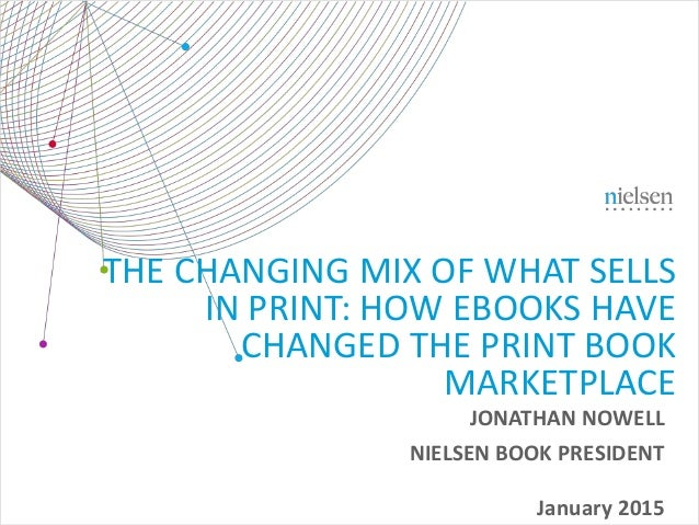 January 2015 THE CHANGING MIX OF WHAT SELLS IN PRINT: HOW EBOOKS HAVE CHANGED THE PRINT BOOK MARKETPLACE JONATHAN NOWELL N...