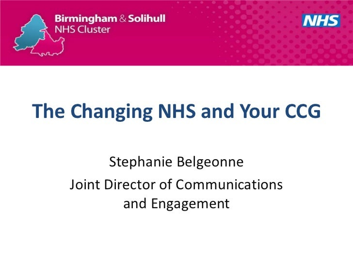 The Changing NHS and Your CCG          Stephanie Belgeonne   Joint Director of Communications            and Engagement