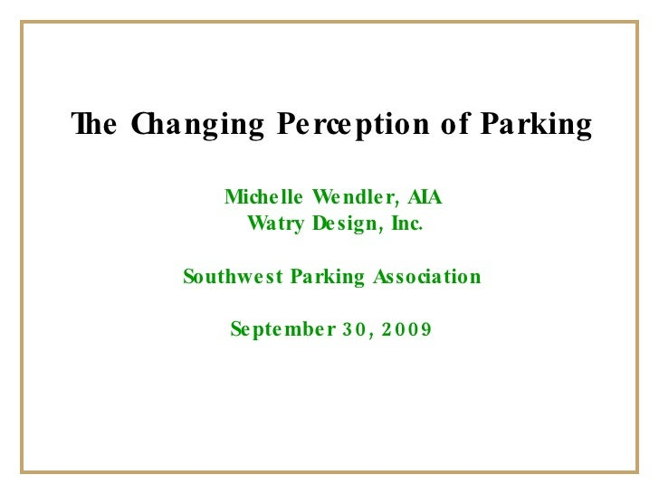 The Changing Perception of Parking Michelle Wendler, AIA Watry Design, Inc. Southwest Parking Association September 30, 2009