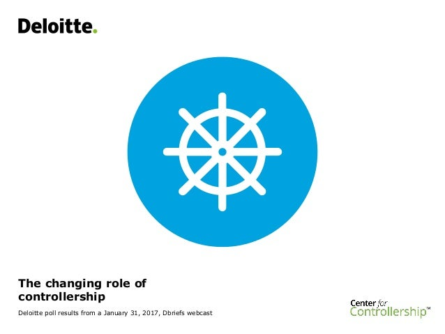 The changing role of controllership Deloitte poll results from a January 31, 2017, Dbriefs webcast
