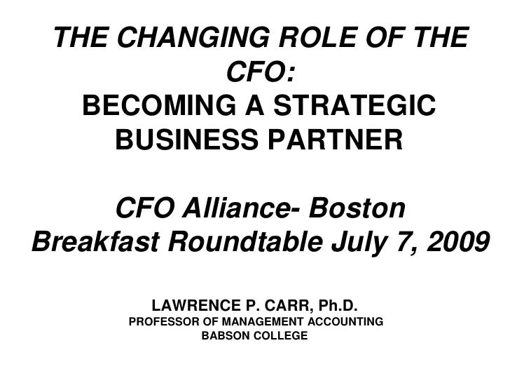 THE CHANGING ROLE OF THE CFO:BECOMING A STRATEGIC BUSINESS PARTNERCFO Alliance- BostonBreakfast Roundtable July 7, 2009<br...