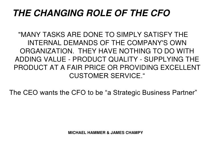 cfo changing roles With the role of the chief financial officer being redefined since the financial crisis, we asked cfos at banks across the country, from stock yards' nancy davis to comerica's karen parkhill, about what parts of the job they most enjoy, which tasks are taking up more time now than in the past, where they wish they could spend more time and, finally, what they would tell themselves at the .