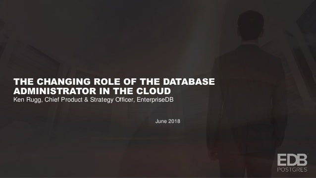 THE CHANGING ROLE OF THE DATABASE ADMINISTRATOR IN THE CLOUD Ken Rugg, Chief Product & Strategy Officer, EnterpriseDB June...