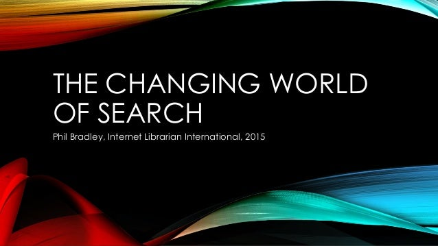 THE CHANGING WORLD OF SEARCH Phil Bradley, Internet Librarian International, 2015