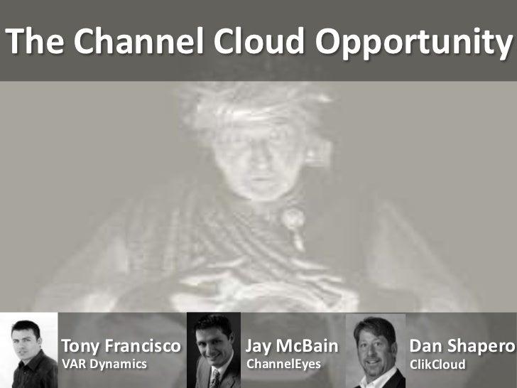 The Channel Cloud Opportunity   Tony Francisco   Jay McBain    Dan Shapero   VAR Dynamics     ChannelEyes   ClikCloud