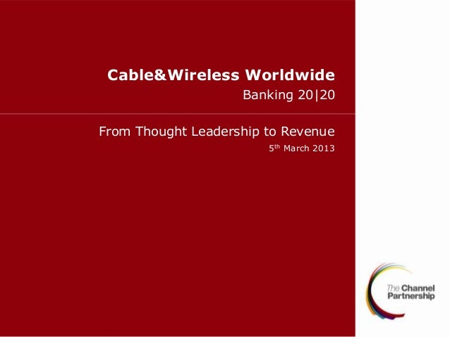 Cable&Wireless Worldwide                    Banking 20|20From Thought Leadership to Revenue                        5th Mar...