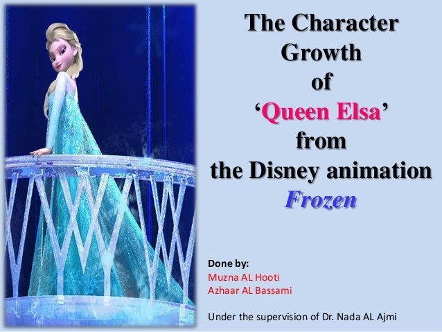 The Character Growth of 'Queen Elsa' from the Disney animation Frozen Done by: Muzna AL Hooti Azhaar AL Bassami Under the ...