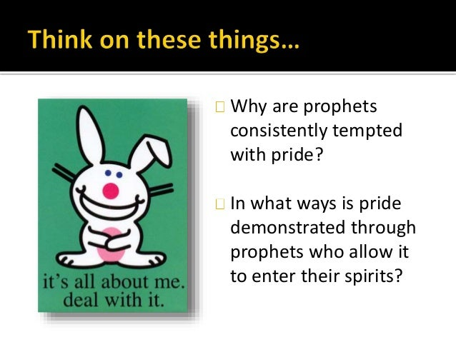 Why are prophets consistently tempted with pride? In what ways is pride demonstrated through prophets who allow it to ente...