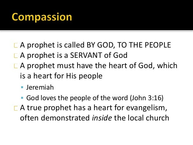 A prophet is called BY GOD, TO THE PEOPLE A prophet is a SERVANT of God A prophet must have the heart of God, which is a h...