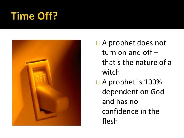 A prophet does not turn on and off – that's the nature of a witch A prophet is 100% dependent on God and has no confidence...