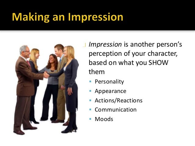 Impression is another person's perception of your character, based on what you SHOW them  Personality  Appearance  Acti...