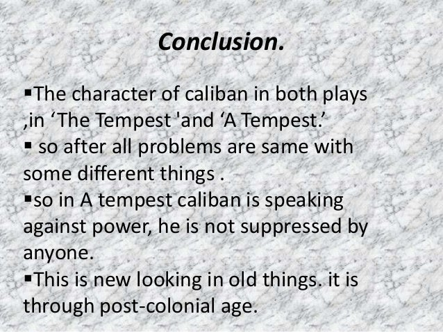 colonialism and the tempest Recent scholarship has begun examining the relationship of caliban and prospero through the lens of postcolonialism, leading to a discourse that explores this relationship as analogous with that of the colonized and colonizers this argument aligns shakespeare's work in the context of history, applying it.