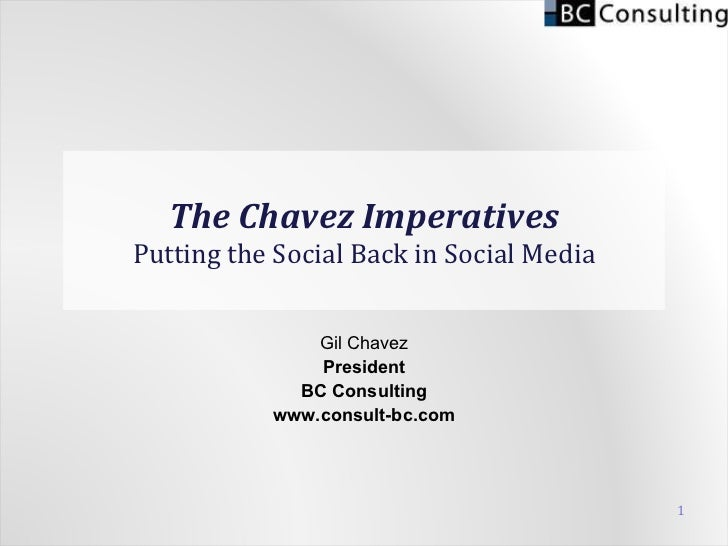 The Chavez Imperatives Putting the Social Back in Social Media Gil Chavez President BC Consulting www.consult-bc.com