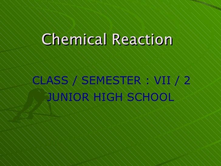 Chemical Reaction   CLASS / SEMESTER : VII / 2 JUNIOR HIGH SCHOOL