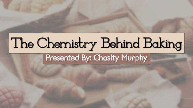 The Chemistry Behind Baking Presented By: Chasity Murphy