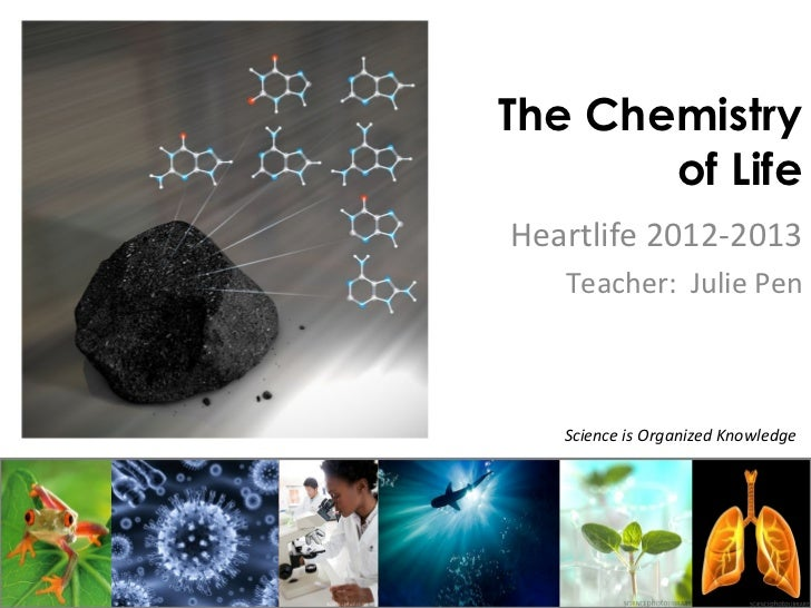 The Chemistry       of LifeHeartlife 2012-2013   Teacher: Julie Pen   Science is Organized Knowledge
