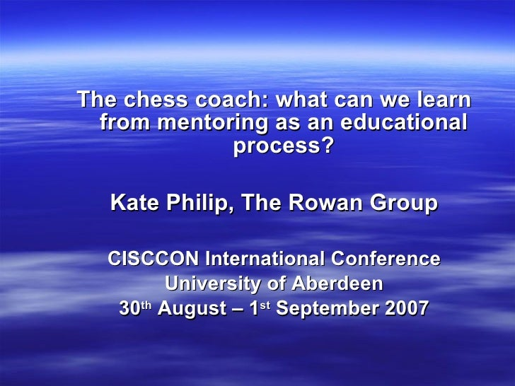 <ul><li>The chess coach: what can we learn from mentoring as an educational process? </li></ul><ul><li>Kate Philip, The Ro...