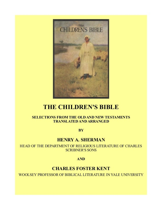 THE CHILDREN'S BIBLE SELECTIONS FROM THE OLD AND NEW TESTAMENTS TRANSLATED AND ARRANGED BY HENRY A. SHERMAN HEAD OF THE DE...