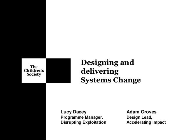 Designing and delivering Systems Change Adam Groves Design Lead, Accelerating Impact Lucy Dacey Programme Manager, Disrupt...