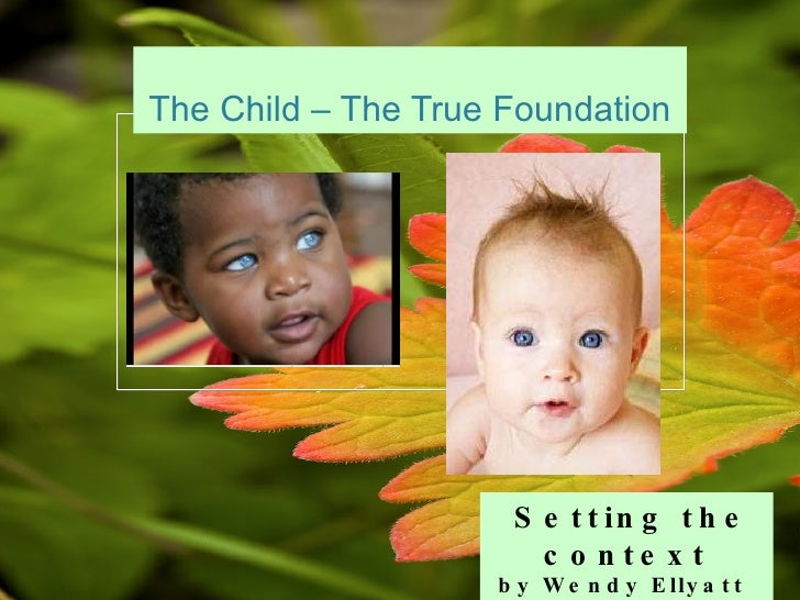 The Child – The True Foundation Setting the context by Wendy Ellyatt