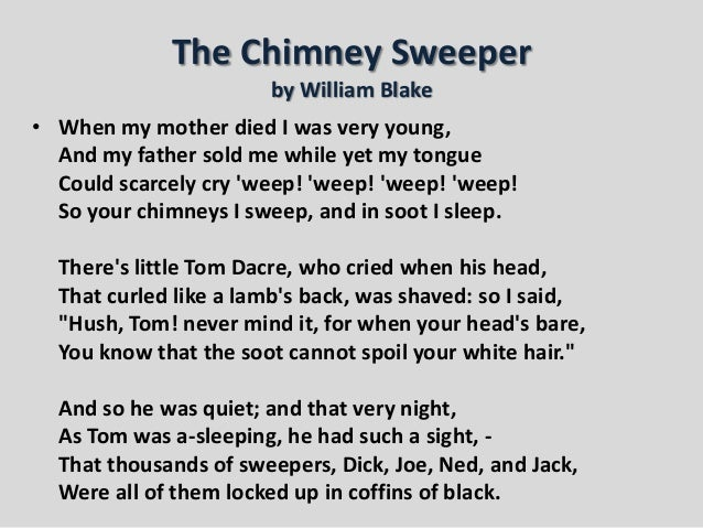 explore blakes chimney sweeper poems from the songs of innocence and the songs of experience essay In this essay i am going to explore blake's chimney sweeper poems from the songs of innocence and the songs of experience during this essay i will cover blake's life and times and the way chimney sweepers get treated around that time and what blake attempts to do about it.