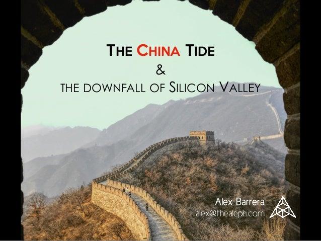 THE CHINA TIDE  & THE DOWNFALL OF SILICON VALLEY Alex Barrera alex@thealeph.com