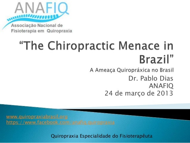 Quiropraxia Especialidade do Fisioterapêuta Dr. Pablo Dias ANAFIQ 24 de março de 2013 www.quiropraxiabrasil.org https://ww...