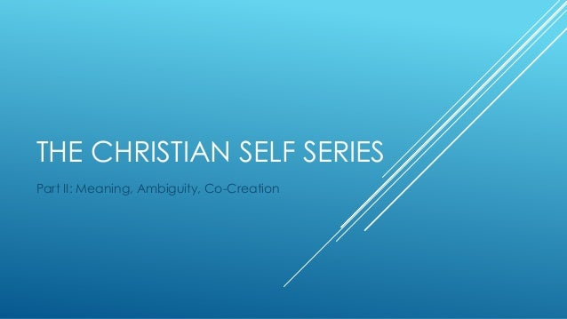 THE CHRISTIAN SELF SERIES Part II: Meaning, Ambiguity, Co-Creation